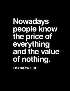 know the price of everything and the value of nothing.. Oscar Wilde